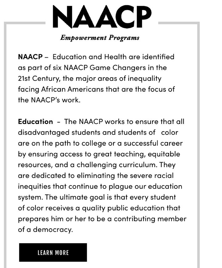 NAACP – Education and Health are identified s part of six NAACP Game Changers in the 1st Century, the major areas of inequality acing African Americans that are the focus of he NAACP's work. ducation - The NAACP works to ensure that all disadvantaged students and students of color are on the path to college or a successful career by ensuring access to great teaching, equitable resources, and a challenging curriculum. They are dedicated to eliminating the severe racial inequities that continue to plague our education system. The ultimate goal is that every student of color receives a quality public education that prepares him or her to be a contributing member of a democracy. Learn More