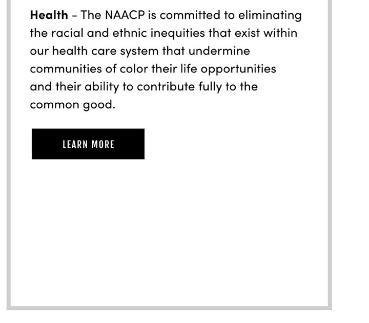 Health - The NAACP is committed to eliminating the racial and ethnic inequities that exist within our health care system that undermine communities of color their life opportunities and their ability to contribute fully to the common good. Learn More