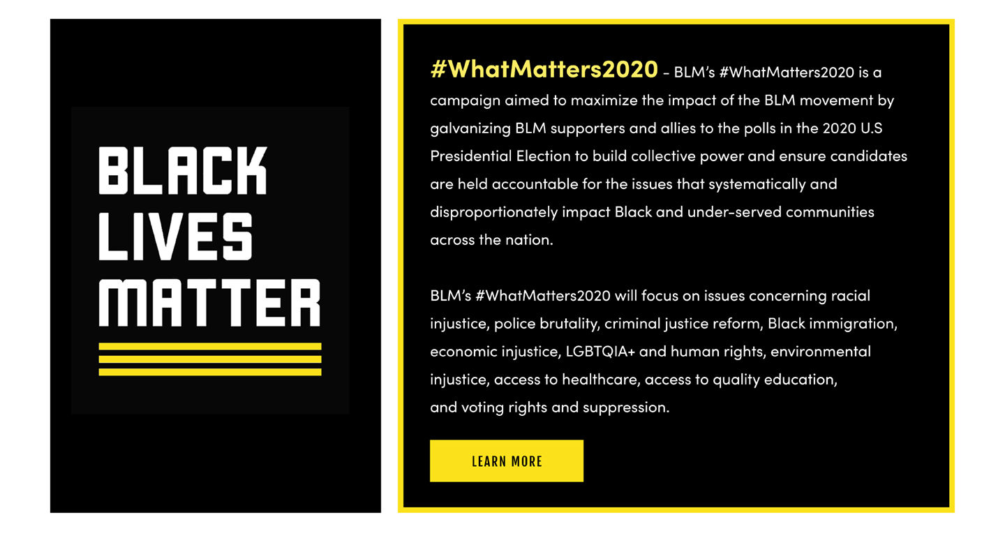 #WhatMatters2020 - BLM's #WhatMatters2020 is acampaign aimed to maximize the impact of the BLM movement bygalvanizing BLM supporters and allies to the polls in the 2020 U.SPresidential Election to build collective power and ensure candidatesare held accountable for the issues that systematically anddisproportionately impact Black and under-served communitiesacross the nation. BLM's #WhatMatters2020 will focus on issues concerning racial injustice, police brutality, criminal justice reform, Black immigration, economic injustice, LGBTQIA+ and human rights, environmental injustice, access to healthcare, access to quality education, and voting rights and suppression. Learn More