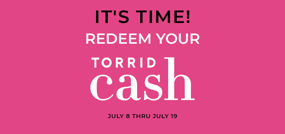 It's time to Redeem Torrid Cash (the new haute cash), Now Thru July 19