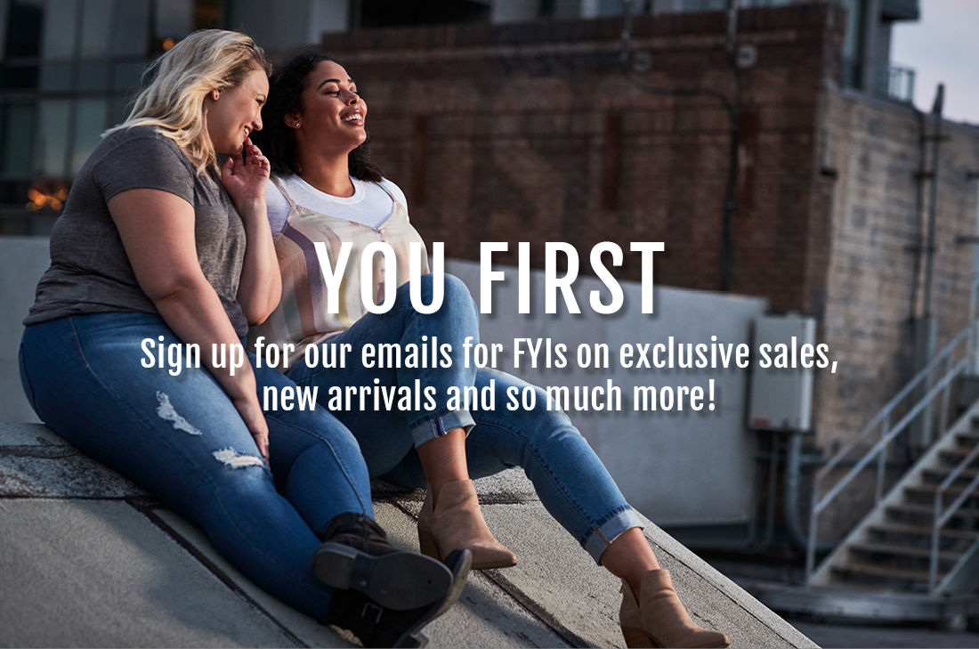 You First. Sign up for our emails for FYIs on exclusive sales, new arrivals and so much more! Enter Your Email