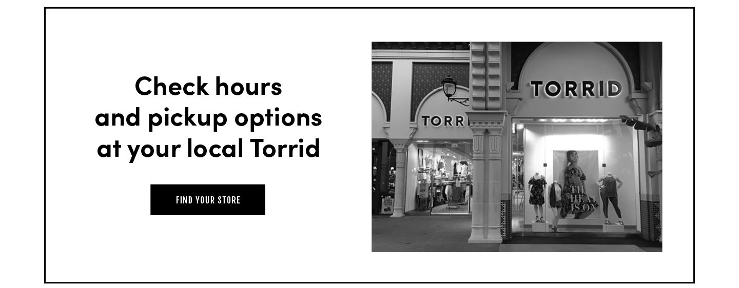 Check hours and pickup options at your local Torrid. Find a Store