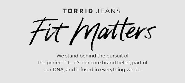 Torrid Jeans. Fit Matters. We stand behind the pursuit of the perfect fit-it's our core nrab belief, part of our DNA, and infused in everything we do.