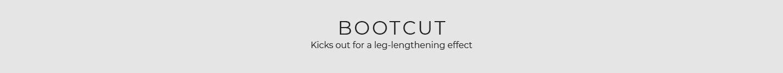 Bootcut - Kicks out for a leg-lengthening effect.