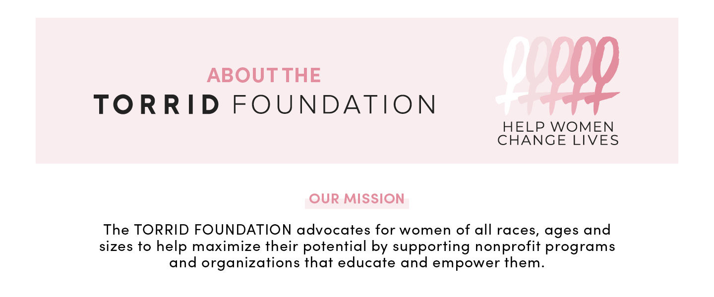 About Torrid Foundation - Our Mission The Torrid Foundation advocates for women for all races, ages and sizes to help maximize their potential by supporting nonprofit programs and organizations that educate and empower them.