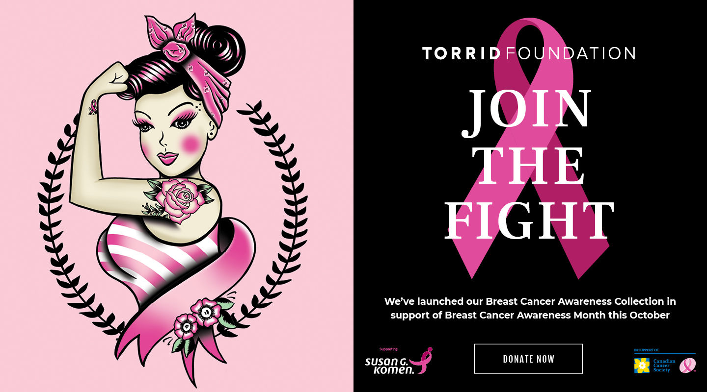 Torrid Foundation Join The Fight. We've launched our Breast Cancer Collection in support of Breast Cancer Awareness Month this October. Donate Now