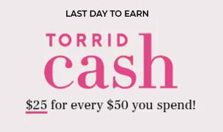 Last Day!  To Earn Torrid Cash $25 For every $50 You spend!