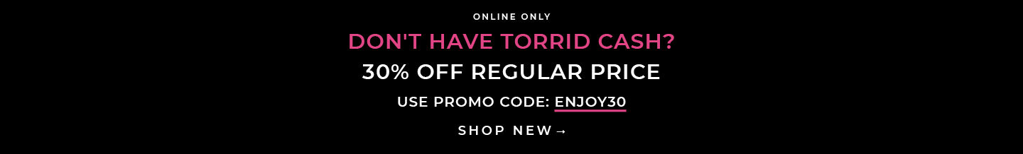 Online Only Don't have torrid Cash. 30% Off Regular Price Use Promo Code: ENJOY30. Shop New