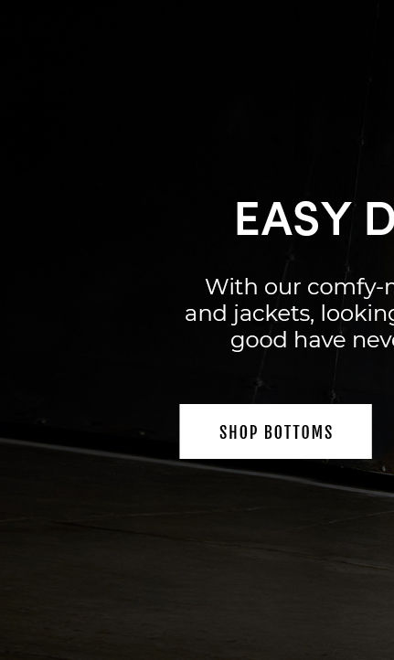 Easy Does It. With our comfy-meets-cool pants and jackets, looking good and feeling good have never been easier. Shop Bottoms