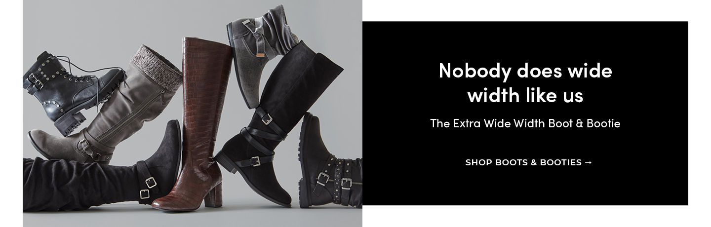 Nobody does wide width like us The Extra Wide Width Boot & Booties. SHOP BOOTS & BOOTIES