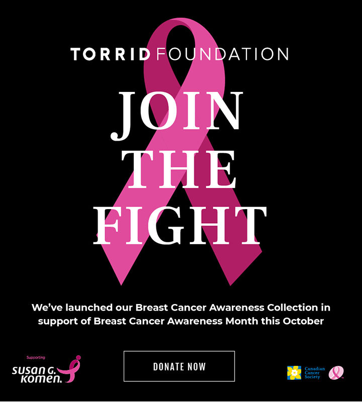 Torrid Foundation. Join The Fight We've launched Our Breast Cancer Awareness Colelction in support of Breast Cancer Awareness Month this October. Donate Now
