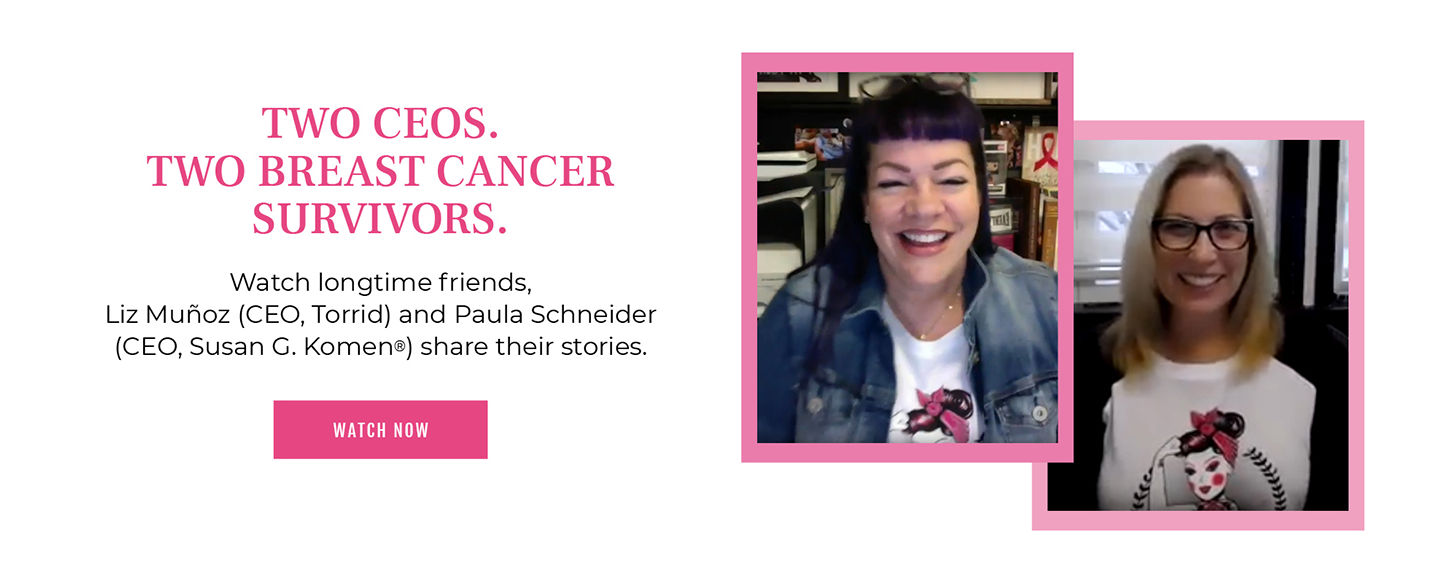 Two CEOS. Two breast cancer survivors. Watch longtime friends, Liz Munos(CEO, TORRID) and Paula Schneider (CEO, Susan G. Komen) share their stories.