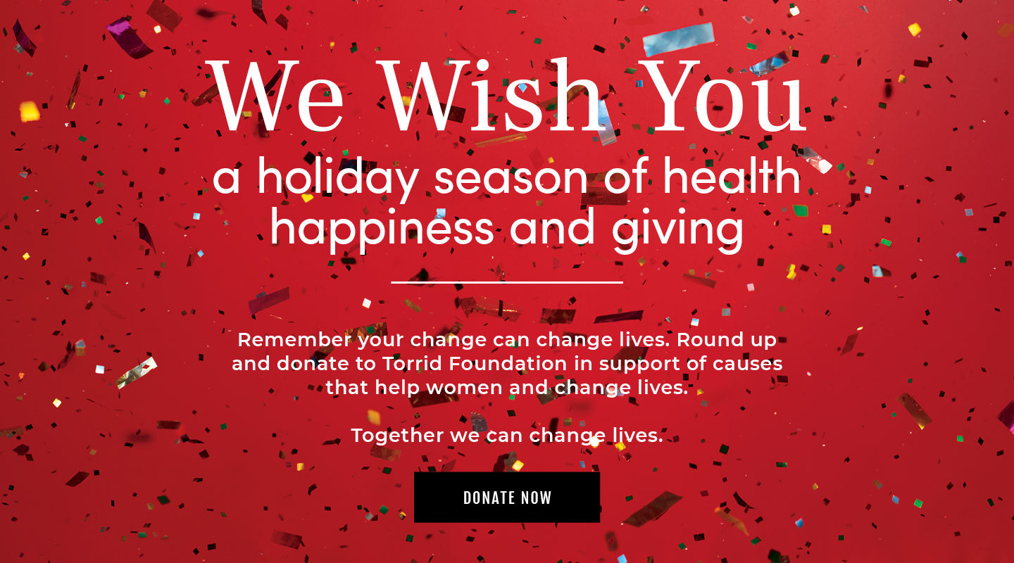 We Wish You. a holiday season of health happiness and giving. Remember your change can change lives. Round up and donate to Torrid Foundation in support of causes that help women and change lives. Together we can change lives.
