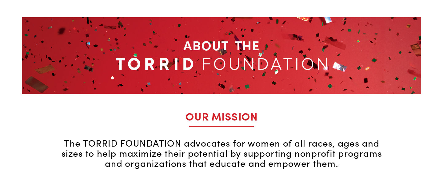 About the Torrid Foundation. Our mission. The TORRID FOUNDATION adovocates for women for all races, ages and sizes to help maximize their potential by supporting nonprofit programs and organizations that educate and empower them.