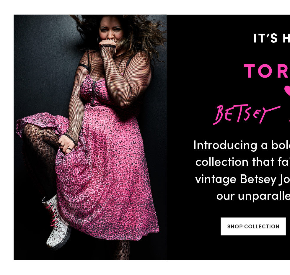 It's here! Torrid and Betsey JohnsonIntroducing a bold, limited-edition collection that faithfully recreates vintage Betsey Johnson designs in our unparalleled Torrid fit.