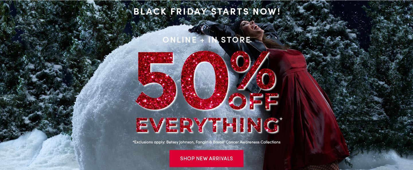 Online and In store 50% off everything Shop New Arrivals