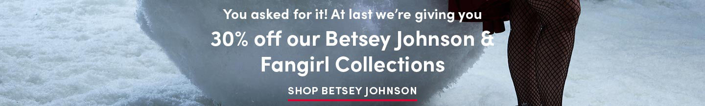 You asked for it! at last we're giving you 30% off our Betsey Johnson and Fan Girl Collections