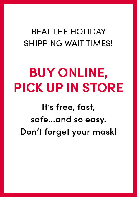Beat the holiday shipping wait times! buy online, pick up in store. it's free, fast safe... and so easy. dont forget to wear your mask!