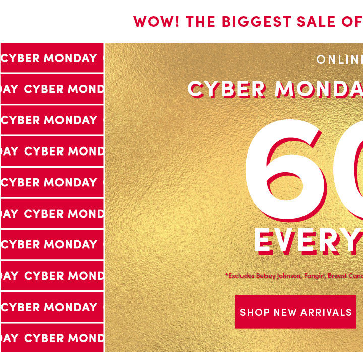 Wow! the biggest sale of the year just got bigger. Online only Cyber Monday Starts Now!. 60% Off Everything* Excludes Betsey Johnson, Fangirl, Breast cancer awareness collection. Shop New arrivals
