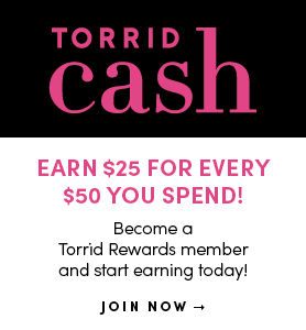 Torrid Cash Earn $25 for every $50 you spend. Become a Torrid Rewards members and start earning today! Join Now