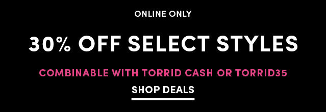 Online Only 30% Off Select Styles Combinable with Torrid Cash or TORRID35 Shop Deals
