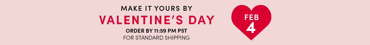 Make It Yours By Valentine's Day Order By 11:59PM Pst For standard Shipping FEB 4