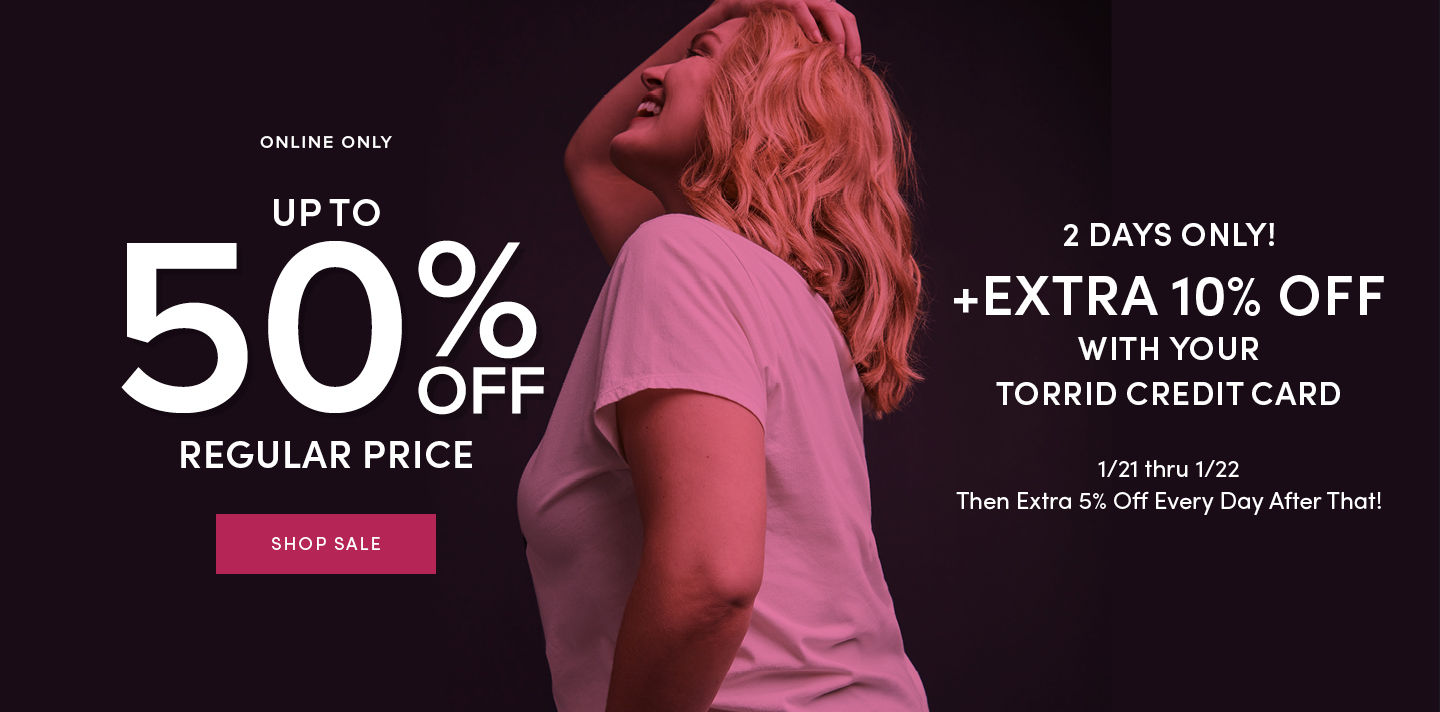 Online Only Up To 50% Off Regular Price Shop Sale + Extra 10% Off With Your Torrid Cred Card 1/21 thru 1/22 then Extra 5% Off Every day After That!