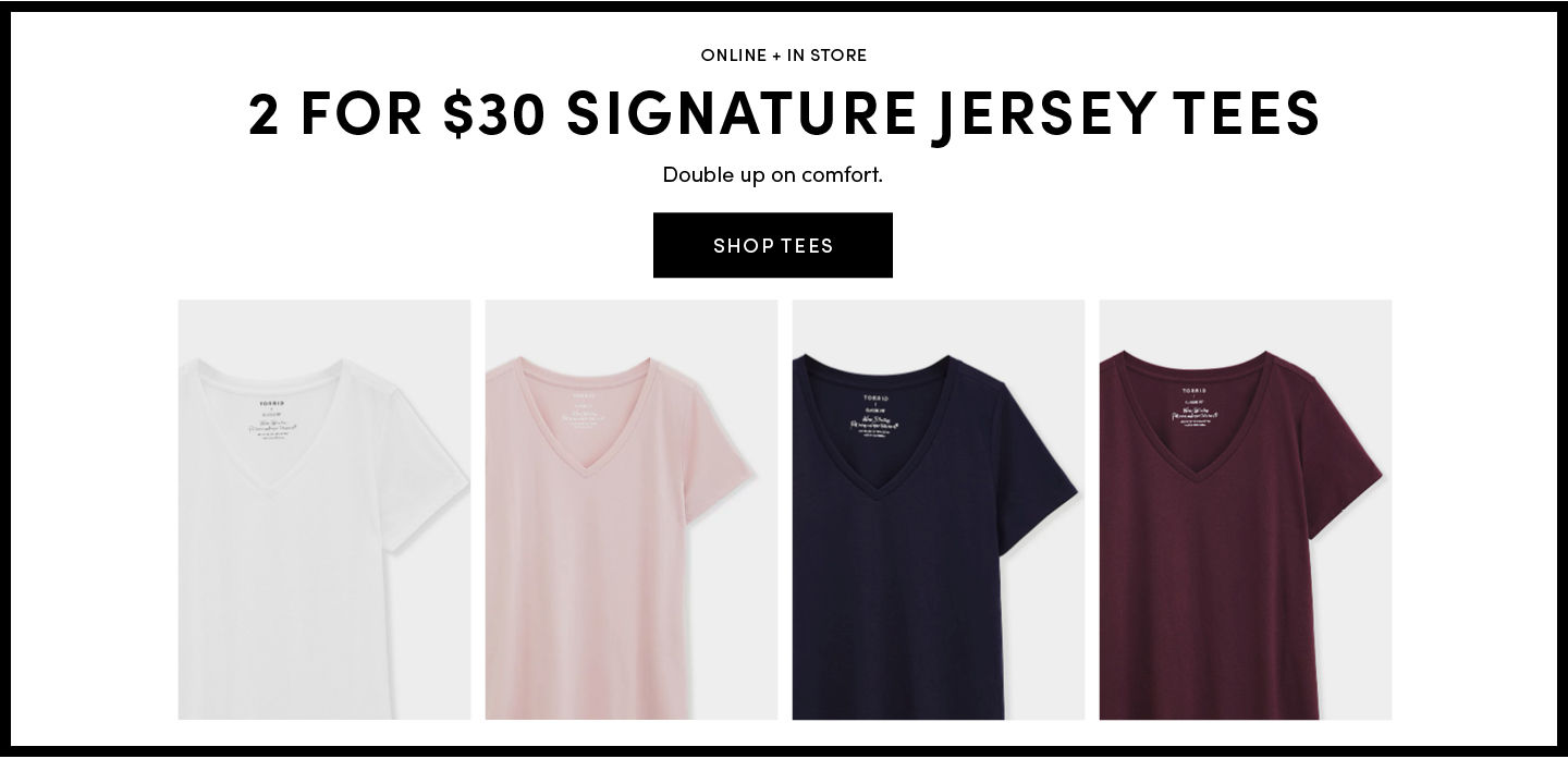 Online + In Store 2 For $30 Signature jersey tees. Double up on comfort. Shop Tees