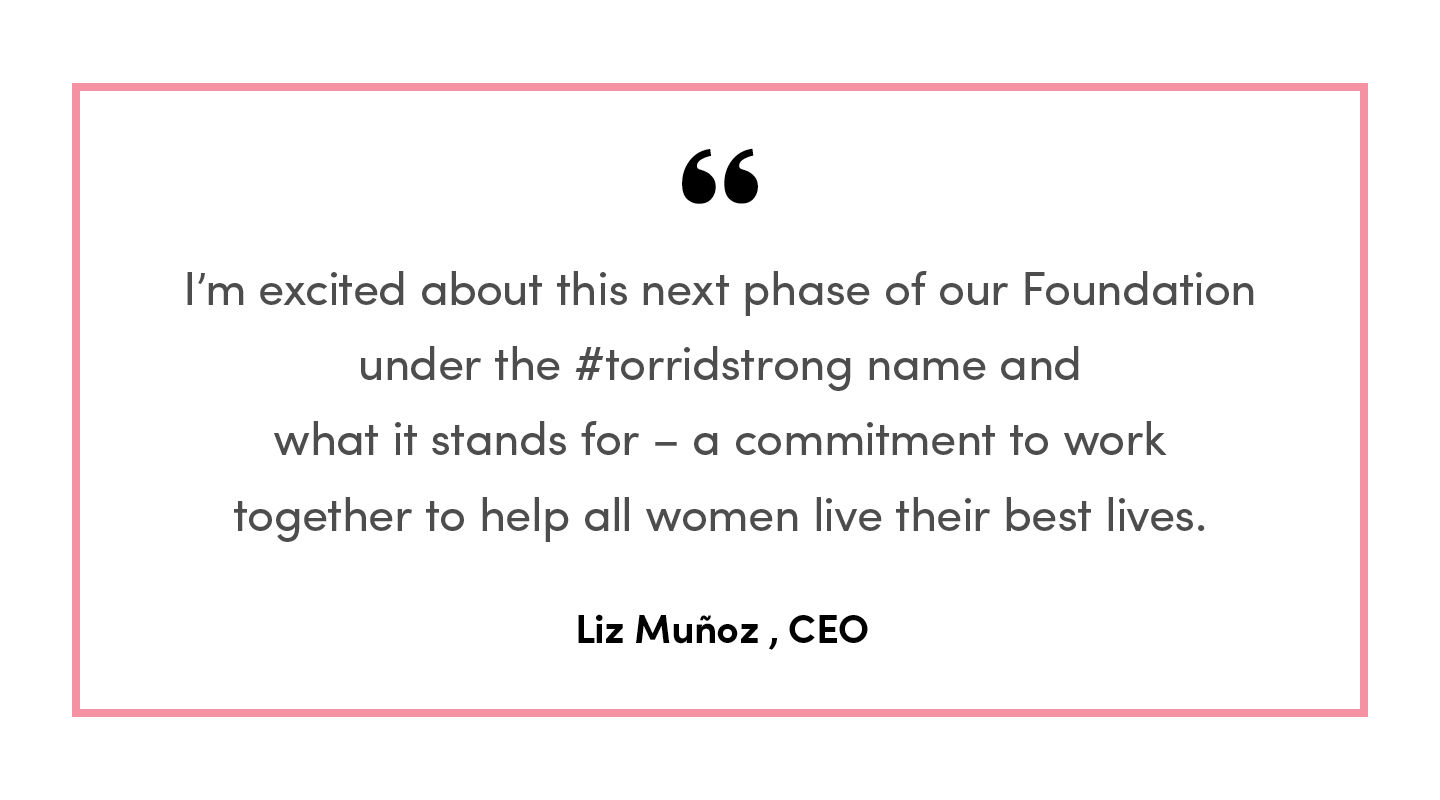 I'm excited about this next phase of our Foundation under the #torridstrong name and what it stands for - a commitment to work with our community to help women who face hardships, from health issues to racial injustices and social-economic disparities. Liz Munoz, CEO