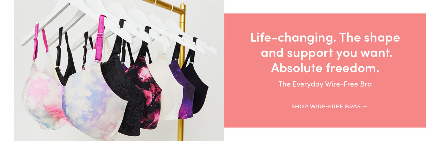 Life-changing. The shape and support you want. Absolute freedom. The Everyday Wire-Free Bra SHOP WIRE-FREE BRAS