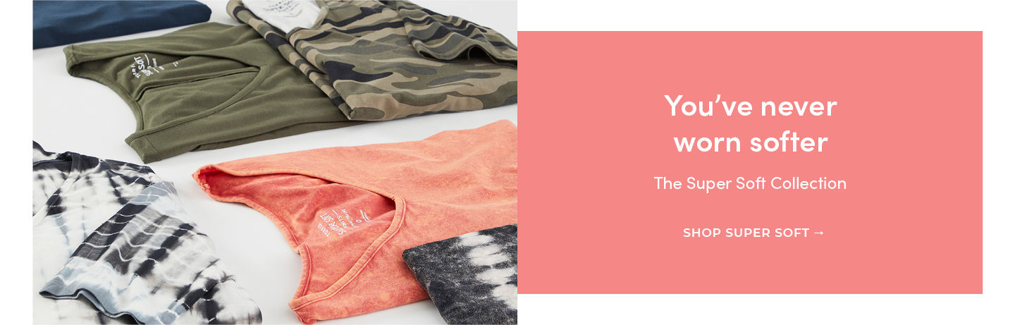You've never worns softer The Super Soft Collection SHOP SUPER SOFT COLLECTION