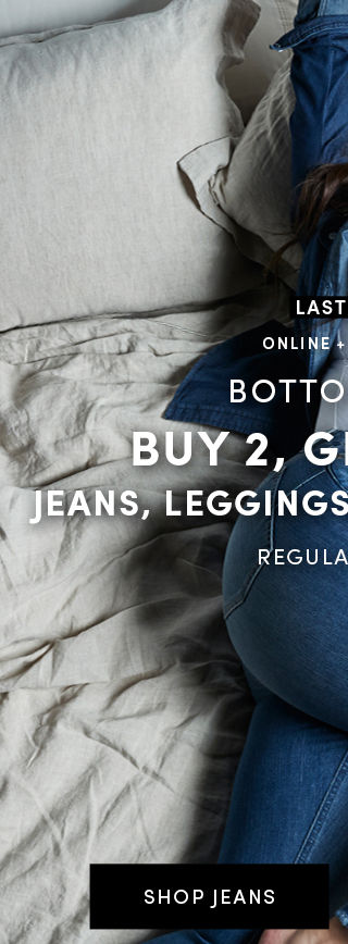 Online + In Store Bottoms Up! Buy 2, Get 1 Free. Jeans, leggins, pants & Crops Regular Price. Shop Jeans