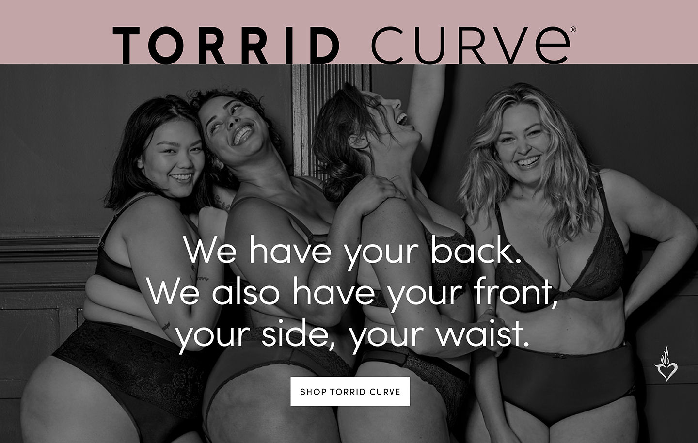 Torrid Curve. We have your back. We also have your front, your side, your waist.