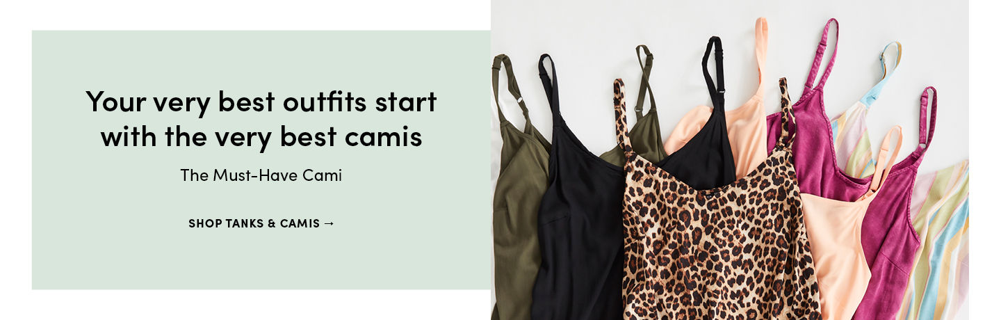 Your very best outfits start with the very best camis The Must-Have Cami SHOP TANKS & CAMIS