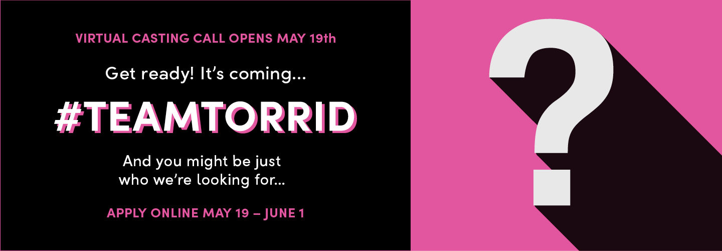 Virtual Casting Call opens May 19th. Get ready! It's coming... #TEAMTORRID and you might be just who we're looking for Apply Online Mya 19 - June 1