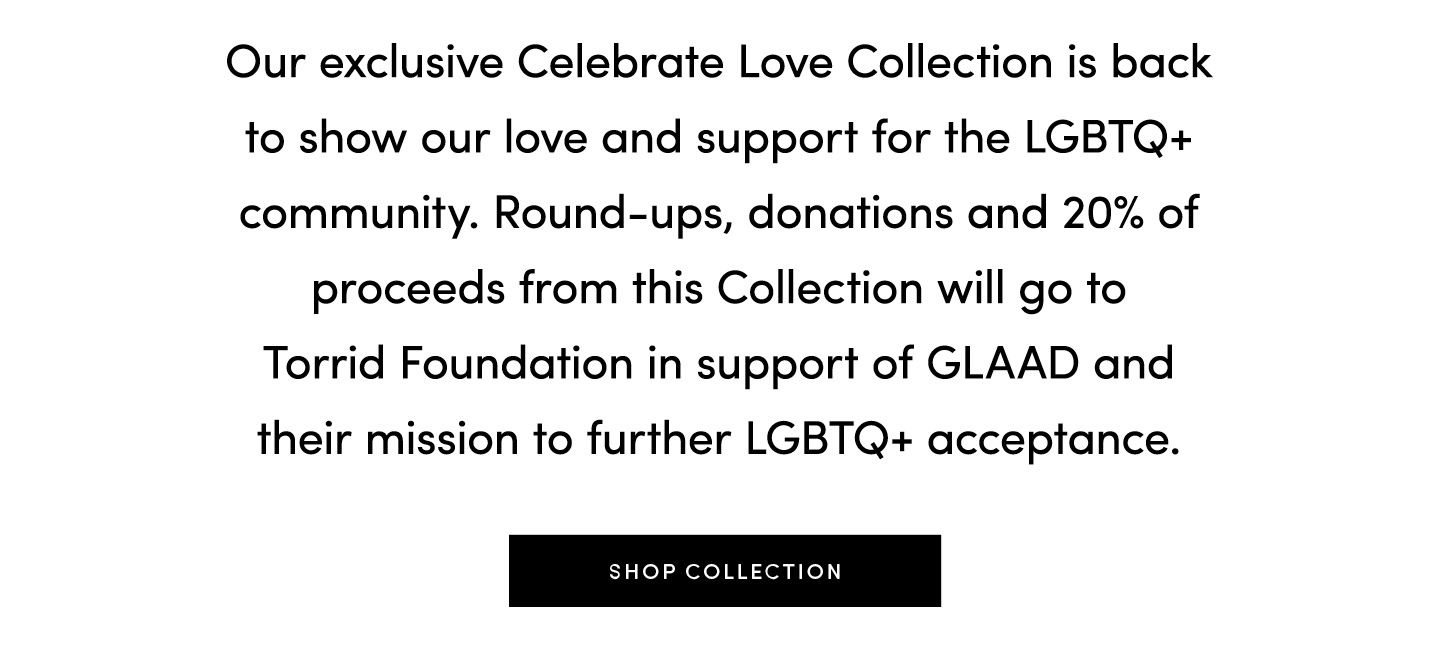 Our exlcusive Celebrate Love Collection is back to show our love and support for the LGBTQ+ community. Round-ups, donations and 20% of procdeeds from this Collection will go to Torrid Foundation in support of GLAAD and their mission to further LGBTQ+ acceptance. Shop Collection