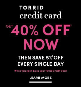 Torrid Credit Card Get 40% Off Now. Then save 5% Off every single day when you open & use your Torrid Credit Card Learn More