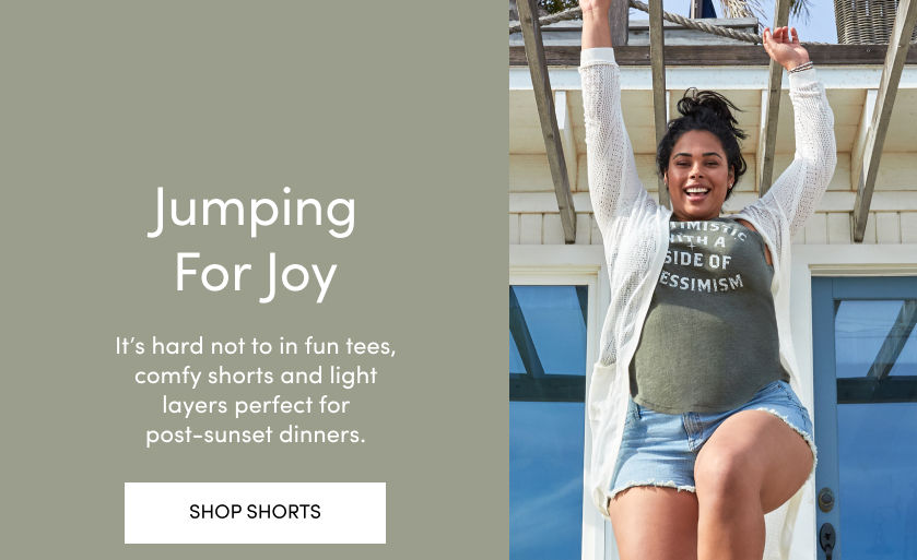 Jumping For Joy It's hard not to in fun tees, comfy shorts and light layers perfect for post-sunset dinners. Shop Shorts