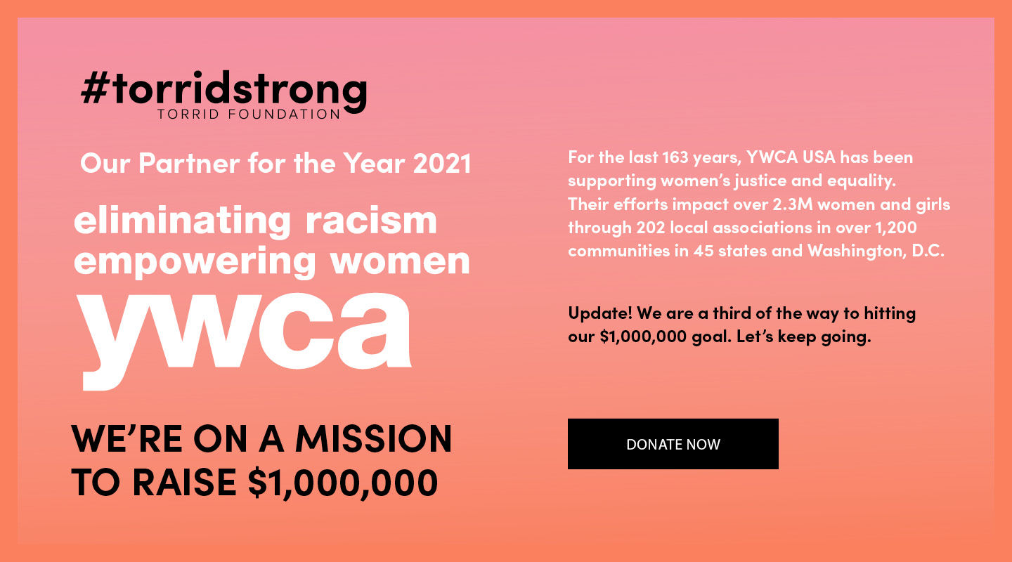 #torridstrong torrid foundation. Our partner for the year 2021. eliminating racism empowering women ywca. WE'RE ON A MISSION TO RAISE $1,000,000. For the last 163 years, YWCA usa has been supporting women's justice and equality so it's only fitting to annouce our partership during Women's History Month! Their efforts impact over 2.3M women and girls through 202 local associations in over 1,200 communities in 45 states and Washington, D.C.Thank You! In March we raised over $130,000. We are on track to hitting our goal of $1 million this year. Donate Now