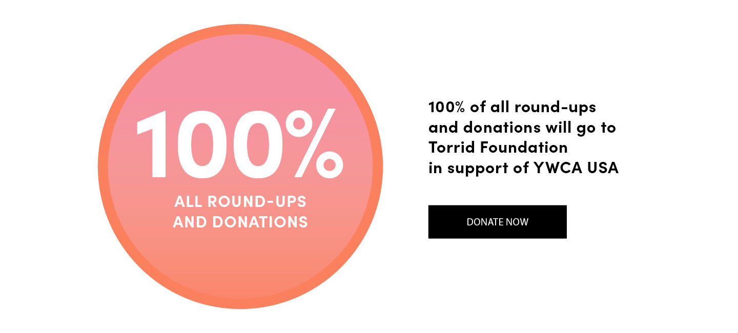 100% of all round-ups and donations will go to Torrid Foundation in support of YWCA USA. Donate Now