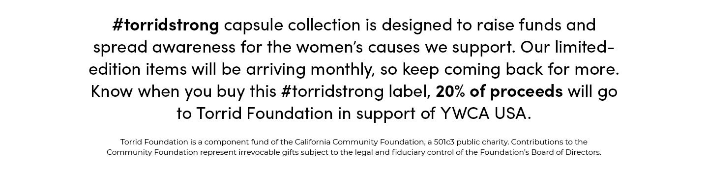 #torridstrong capsule collection is designed to raise funds and spread awareness for the women's causes we support. Our limited-edition items will be arriving monthly, so keep coming back for more. Know when you buy this #torridstrong label, 20% of proceeds will go to Torrid Foundation in support of YWCA USA. Torrid Foundation is a component fund of the California Community Foundation, a 501c3 public charity Contributions to the Community Foundation represent irrevocable gifts subject to the legal and fiduciary control of the Foundation's Board Of Directors.