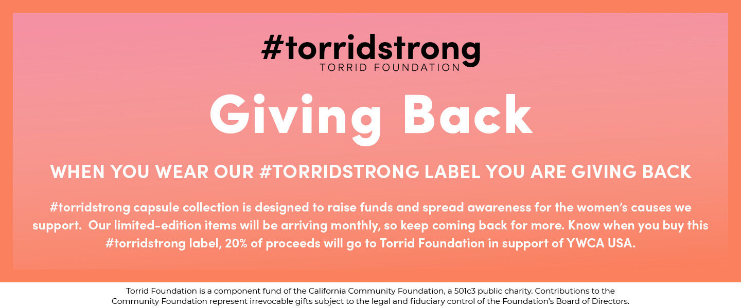 #torridstrong TORRID FOUNDATION. Giving Back when you wear #TORRIDSTRONG label you are giving back. #torridstong capsule collection is desinged to raise funds and spread awareness for the women's causes we support. Our limited-edition items will be arriving monthly, so keep coming back for more. Know when you buy this #torridstong label, 20% of proceeds will go to Torrid Foundation in support of YWCA USA