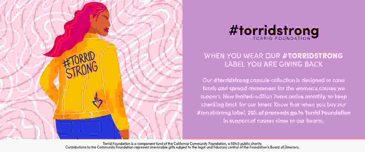 #torridstrong torrid foundation. when you wear our #torridstrong label you are giving back. Our #torridstrong capsule collection is designed to raise funds and spread awareness for the woment's causes we support. New limited-edition items arrive monthly, so keep checking back for our latest. know that when you buy our #torristrong label, 20% of proceeds go to Torrid Foundation in support of causes close to our hearts. Torrid Foundation is a component fund of the California Community foundation, a501c3 public charity. Contributions to the Community foundation represent irrevocable gifts subject to the legal and fiduciary control of the foundation's board of directors.