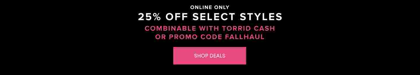 Online Only 25% Off Select Styles Combinable with Torrid Cash or Promo code FALLHAUL