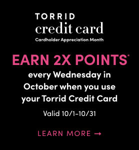 Torrid Credit Card Card Appreciation Month. Earn 2X Points every wednesday in october when you use your Torrid Credit Card Valid 10/1 - 10/31 Learn                     More