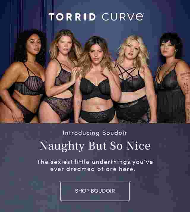 Torrid Curve. Introducing Boudoir Naughty but so nice. The sexiest little underthings you've ever dreamed of are here. Shop Boudoir