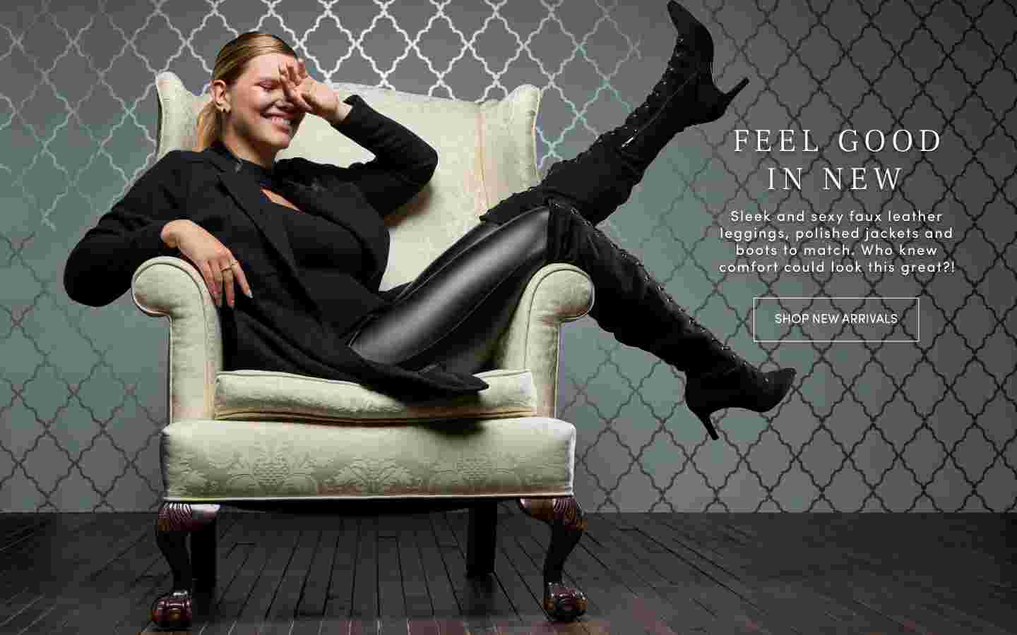 Feel Good in New Sleek and sexy faux leather leggings, polished jackets and boots to match. Who knew comfort could look this great?! Shop New Arrivals