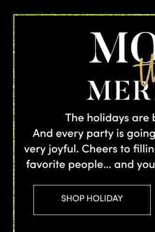 More the merrier the holidays are back in full swing! and every party is going to be bigger, better and so very joyful. Cheers to filling every moment with your favorite people... and your most festive outfit ever. Shop Holiday