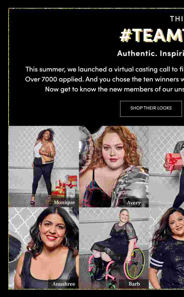 This is #teamtorrid authentic. inspiring. unstoppable. This summer, we launched a virtual casting call to find ten incredible women to be part of #TeamTorrid. over 7000 applied. and you chose the ten winners we flew to L.A. for our holiday campaign photoshoot. Now get to know the new members of our unstoppable team and shop their holiday outfits. Shop Their Looks