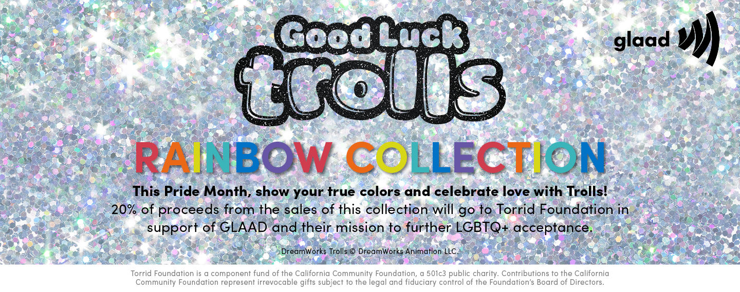 Good Luck Trolls, Rainbow Collection. This Pride Month, show you true colors and celebrate love with Trolls! 20% Of proceeds from the sales of this collection will go to Torrid Foundation in support of GLAAD and their mission to further LGBTQ+ acceptance.